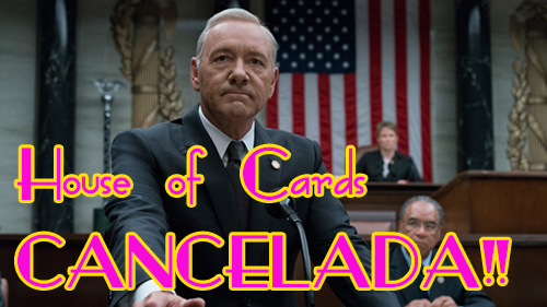 Cancelan House Of Cards!